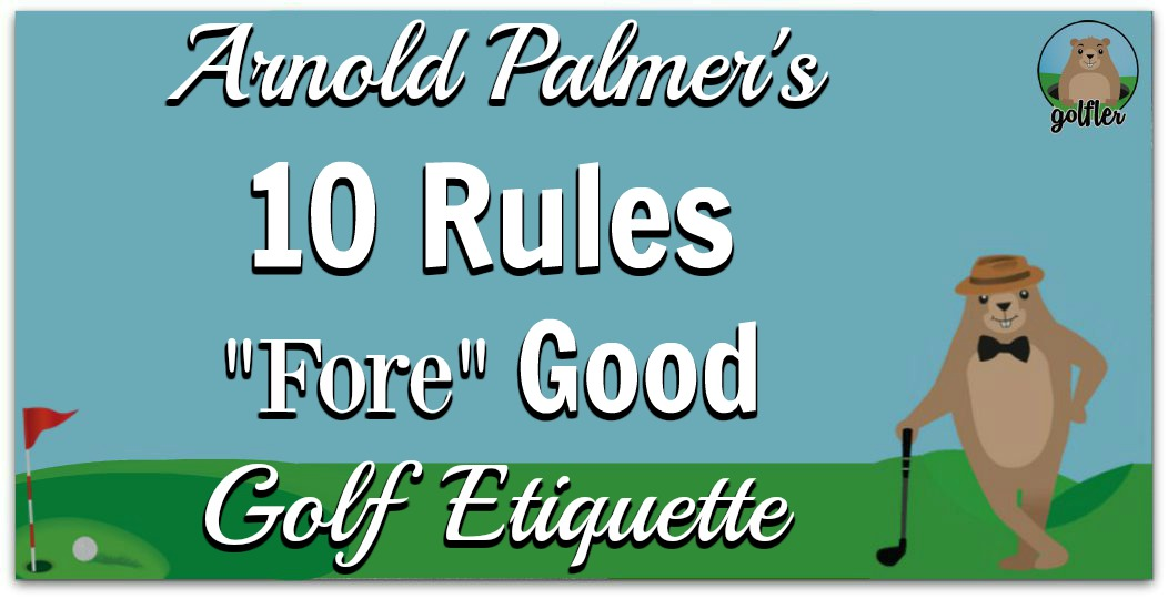 10 Rules Fore Good Golf Etiquette by Arnold Palmer